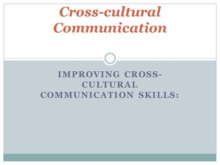 IMPROVING CROSS- CULTURAL COMMUNICATION SKILLS: Cross-cultural Communication.