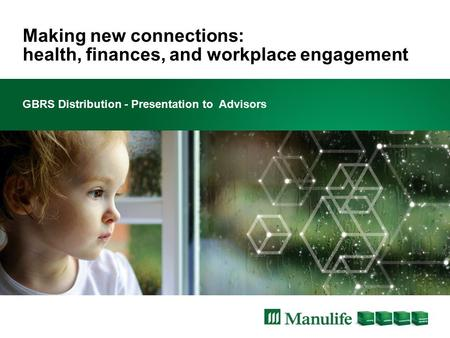 Making new connections: health, finances, and workplace engagement GBRS Distribution - Presentation to Advisors.