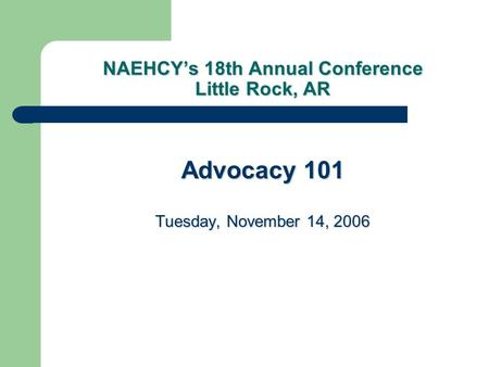 NAEHCY's 18th Annual Conference Little Rock, AR Advocacy 101 Tuesday, November 14, 2006.
