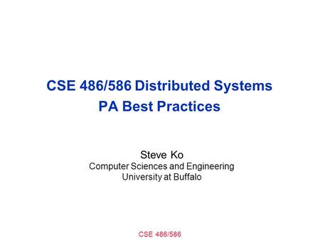 CSE 486/586 CSE 486/586 Distributed Systems PA Best Practices Steve Ko Computer Sciences and Engineering University at Buffalo.