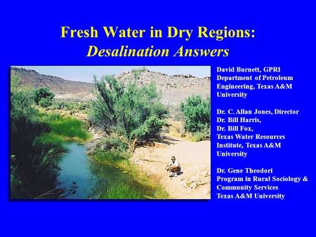 Slide No. 1 Texas A&M Desalination Programs, 2004 Fresh Water in Dry Regions: Desalination Answers David Burnett, GPRI Department of Petroleum Engineering,