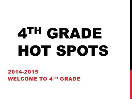 4 TH GRADE HOT SPOTS 2014-2015 WELCOME TO 4 TH GRADE.