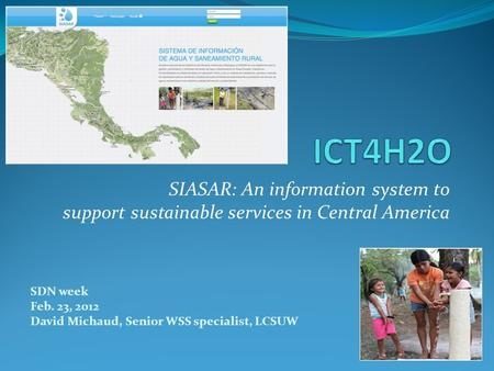 SDN week Feb. 23, 2012 David Michaud, Senior WSS specialist, LCSUW SIASAR: An information system to support sustainable services in Central America.