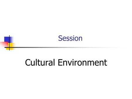 Session <strong>Cultural</strong> Environment Topic Outline Geography History <strong>Culture</strong> Social Behaviour Language Customs.