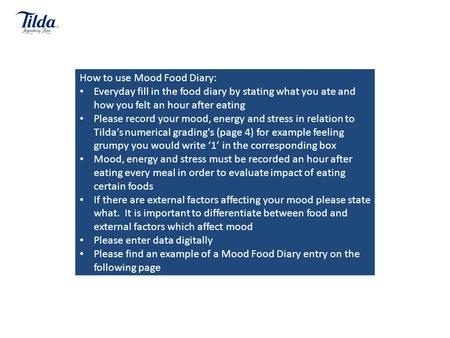 How to use Mood Food Diary: Everyday fill in the food diary by stating what you ate and how you felt an hour after eating Please record your mood, energy.