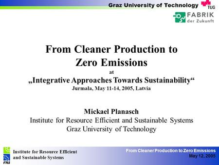 Institute for Resource Efficient and Sustainable Systems Graz University of Technology From Cleaner Production to Zero Emissions May 12, 2005 From Cleaner.