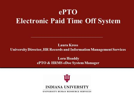 EPTO Electronic Paid Time Off System Laura Kress University Director, HR Records and Information Management Services Lora Headdy ePTO & HRMS eDoc System.