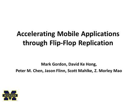 Accelerating Mobile Applications through Flip-Flop Replication Mark Gordon, David Ke Hong, Peter M. Chen, Jason Flinn, Scott Mahlke, Z. Morley Mao.