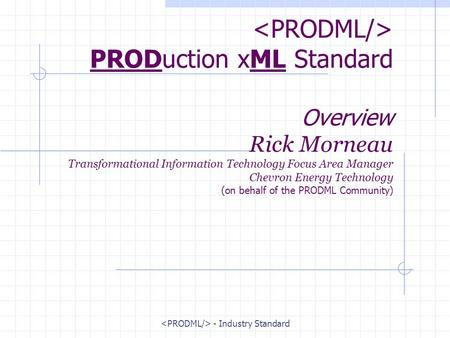 - Industry Standard PRODuction xML Standard Overview Rick Morneau Transformational Information Technology Focus Area Manager Chevron Energy Technology.