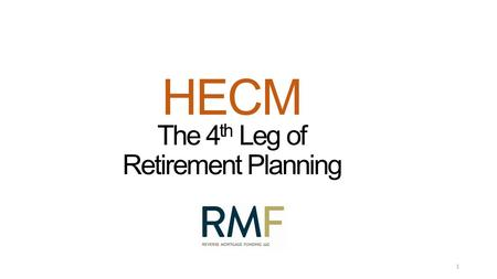 "HECM The 4 th Leg of Retirement Planning 1. A HECM by any other name HECMs = 99% of ""Reverse Mortgages "" Benefits of FHA-Insurance Line of Credit Growth."