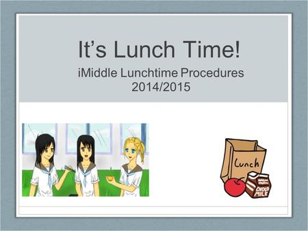 It's Lunch Time! iMiddle Lunchtime Procedures 2014/2015.