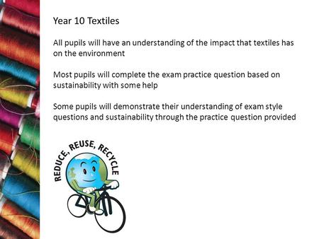 Year 10 Textiles All pupils will have an understanding of the impact that textiles has on the environment Most pupils will complete the exam practice question.