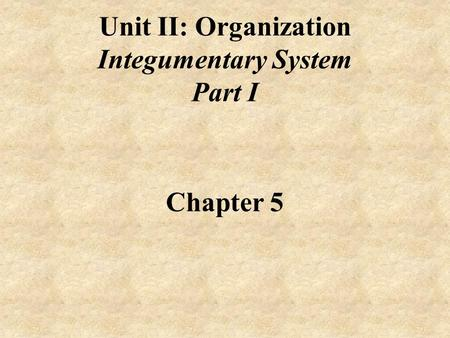 Unit II: Organization Integumentary System Part I Chapter 5.