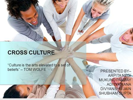 "CROSS CULTURE ""Culture is the arts elevated to a set of beliefs"" – TOM WOLFE PRESENTED BY– ARPITA NEGI MUKUND PANDAY ADITYA RANA DIVYANSHU JAIN SHUBHAM."
