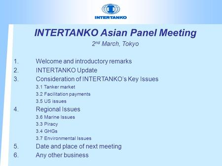 INTERTANKO Asian Panel Meeting 2 nd March, Tokyo 1.Welcome and introductory remarks 2.INTERTANKO Update 3.Consideration of INTERTANKO's Key Issues 3.1.