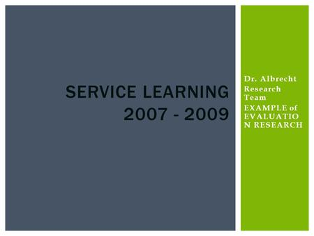Dr. Albrecht Research Team EXAMPLE of EVALUATIO N RESEARCH SERVICE LEARNING 2007 - 2009.
