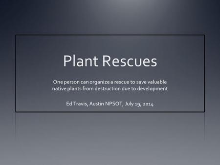 Plant Rescues One person can organize a rescue to save valuable native plants from destruction due to development Ed Travis, Austin NPSOT, July 19, 2014.