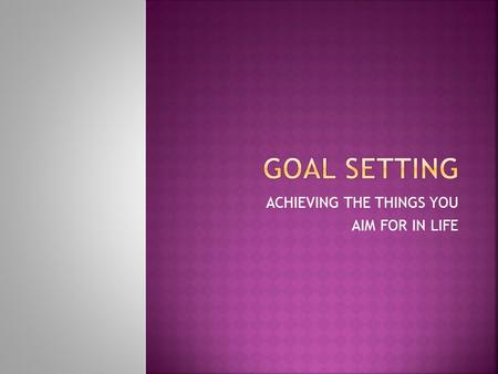 ACHIEVING THE THINGS YOU AIM FOR IN LIFE.  SHORT-TERM  LONG-TERM TAKES MORE PLANNING INVOLVES MANY SHORT-TERM GOALS.