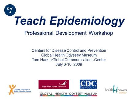 Centers for Disease Control and Prevention Global Health Odyssey Museum Tom Harkin Global Communications Center July 6-10, 2009 Teach Epidemiology Professional.