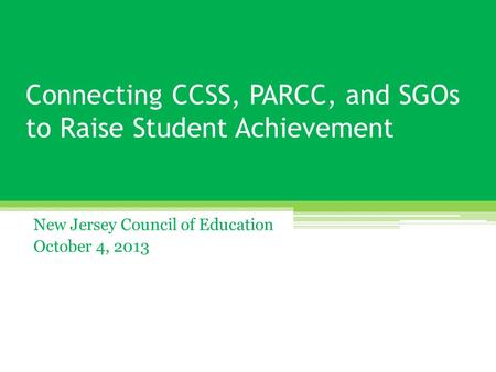 Connecting CCSS, PARCC, and SGOs <strong>to</strong> Raise Student Achievement New Jersey Council of Education October 4, 2013.