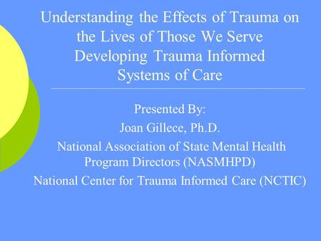 Understanding the Effects of Trauma on the Lives of Those We Serve Developing Trauma Informed Systems of Care Presented By: Joan Gillece, Ph.D. National.