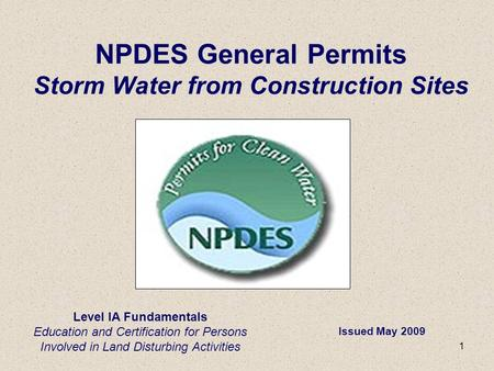 1 Level IA Fundamentals Education and Certification for Persons Involved in Land Disturbing Activities NPDES General Permits Storm Water from Construction.