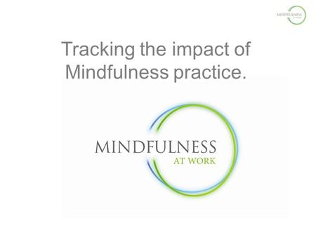 Tracking the impact of Mindfulness practice.. Nick Buckley Doing Mech Eng Civil Service [DSS] Web – BBC – Syzygy – Virgin – UpMyStreet online Market Research.