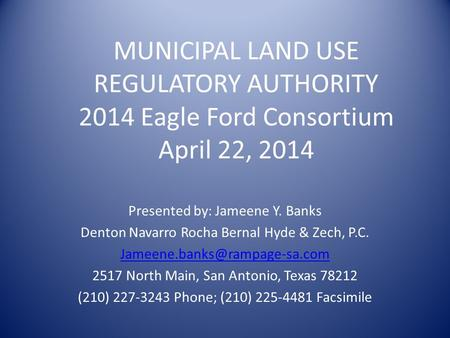 MUNICIPAL LAND USE REGULATORY AUTHORITY 2014 Eagle Ford Consortium April 22, 2014 Presented by: Jameene Y. Banks Denton Navarro Rocha Bernal Hyde & Zech,