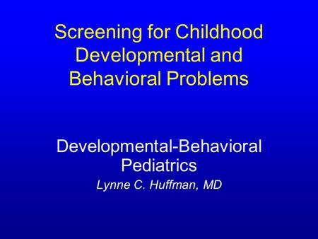 Screening for Childhood Developmental and Behavioral Problems Developmental-Behavioral Pediatrics Lynne C. Huffman, MD.