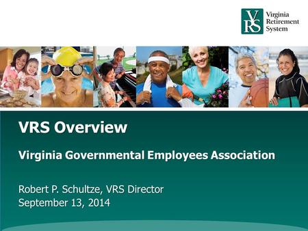 VRS Overview Virginia Governmental Employees Association Robert P. Schultze, VRS Director September 13, 2014.