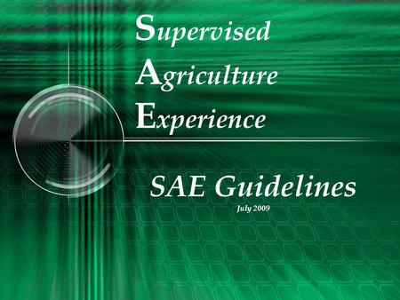 S upervised A griculture E xperience SAE Guidelines July 2009.