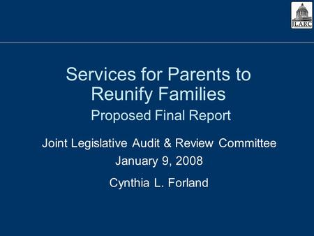 Services for Parents to Reunify Families Proposed Final Report Joint Legislative Audit & Review Committee January 9, 2008 Cynthia L. Forland.
