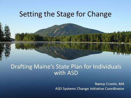 Setting the Stage for Change Drafting Maine's State Plan for Individuals with ASD Nancy Cronin, MA ASD Systems Change Initiative Coordinator.