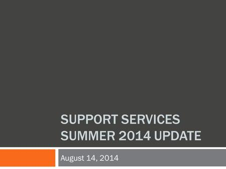 SUPPORT SERVICES SUMMER 2014 UPDATE August 14, 2014.