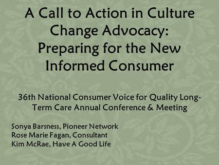 A Call to Action in Culture Change Advocacy: Preparing for the New Informed Consumer 36th National Consumer Voice for Quality Long- Term Care Annual Conference.