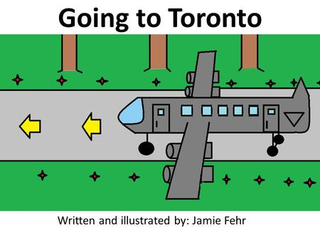 Going to Toronto Written and illustrated by: Jamie Fehr.