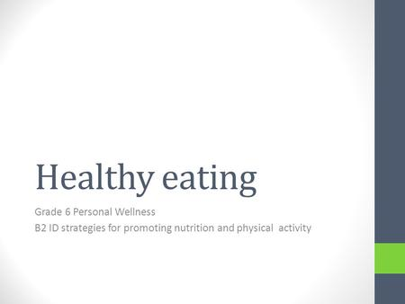 Healthy eating Grade 6 Personal Wellness B2 ID strategies for promoting nutrition and physical activity.