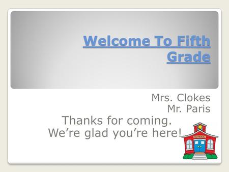 Welcome To Fifth Grade Mrs. Clokes Mr. Paris Thanks for coming. We're glad you're here!.