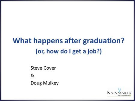 What happens after graduation? Steve Cover & Doug Mulkey (or, how do I get a job?)