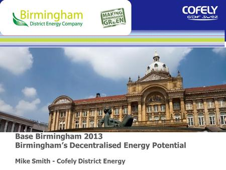 Base Birmingham 2013 Birmingham's Decentralised Energy Potential Mike Smith - Cofely District Energy.