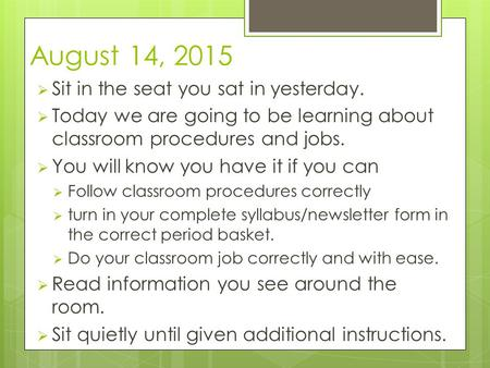 August 14, 2015  Sit in the seat you sat in yesterday.  Today we are going to be learning about classroom procedures and jobs.  You will know you have.
