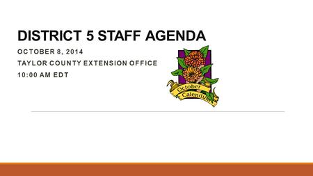 DISTRICT 5 STAFF AGENDA OCTOBER 8, 2014 TAYLOR COUNTY EXTENSION OFFICE 10:00 AM EDT.