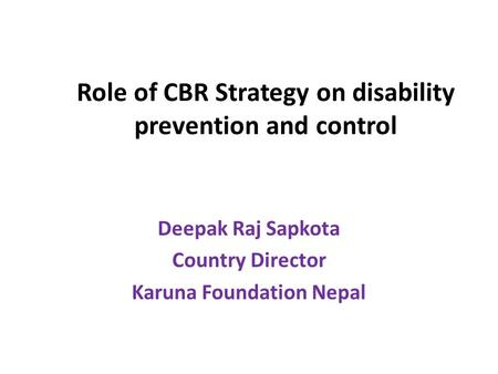 Role of CBR Strategy on disability prevention and control Deepak Raj Sapkota Country Director Karuna Foundation Nepal.
