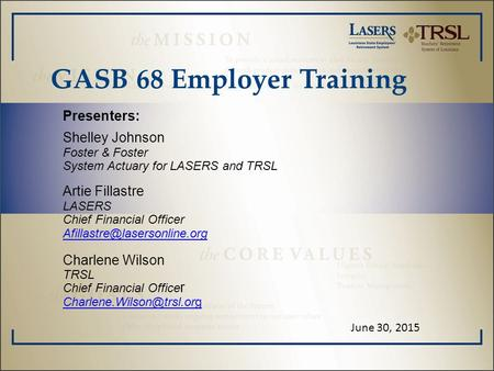 GASB 68 Employer Training Presenters: Shelley Johnson Foster & Foster System Actuary for LASERS and TRSL Artie Fillastre LASERS Chief Financial Officer.