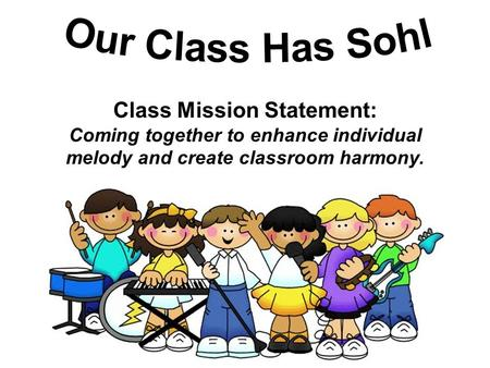 Class Mission Statement: Coming together to enhance individual melody and create classroom harmony.