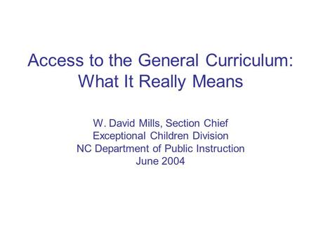 Access to the General Curriculum: What It Really Means W. David Mills, Section Chief Exceptional Children Division NC Department of Public Instruction.