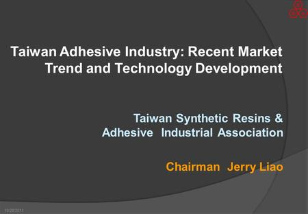 10/28/2011 Taiwan Adhesive Industry: Recent Market Trend and Technology Development Taiwan Synthetic Resins & Adhesive Industrial Association Chairman.