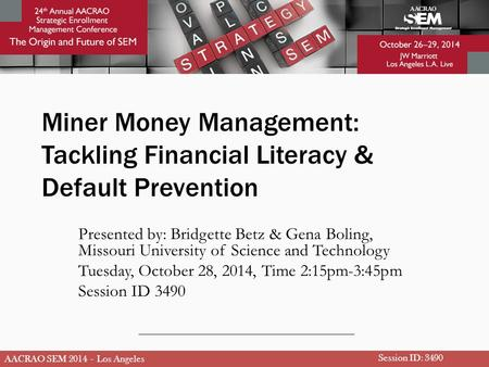 AACRAO SEM 2014 – Los Angeles Miner Money Management: Tackling Financial Literacy & Default Prevention Presented by: Bridgette Betz & Gena Boling, Missouri.