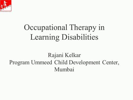Occupational Therapy in Learning Disabilities Rajani Kelkar Program Ummeed Child Development Center, Mumbai.