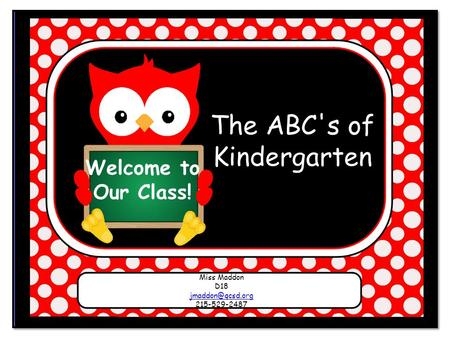 Welcome to Our Class! The ABC's of Kindergarten Miss Maddon D18 215-529-2487.